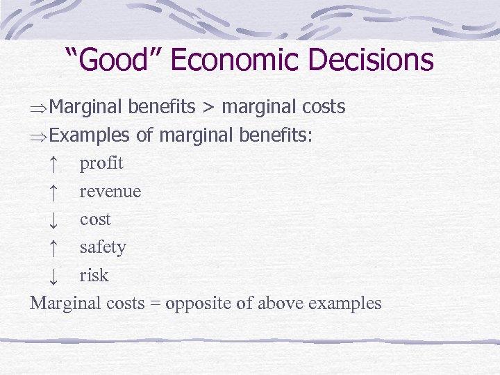 """Good"" Economic Decisions Marginal benefits > marginal costs Examples of marginal benefits: ↑ profit"