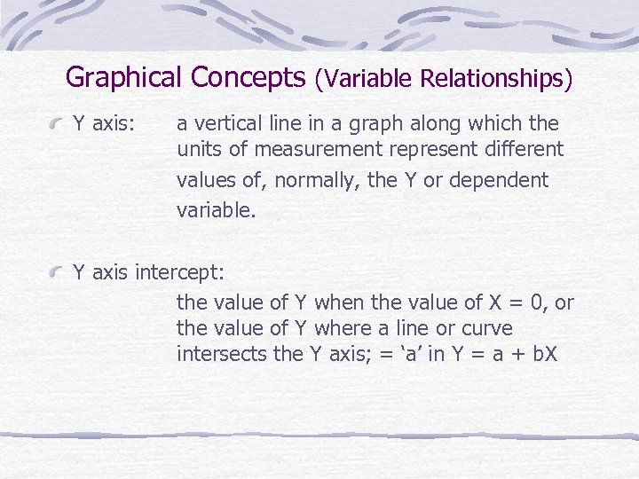 Graphical Concepts (Variable Relationships) Y axis: a vertical line in a graph along which