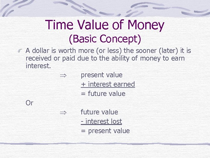 Time Value of Money (Basic Concept) A dollar is worth more (or less) the