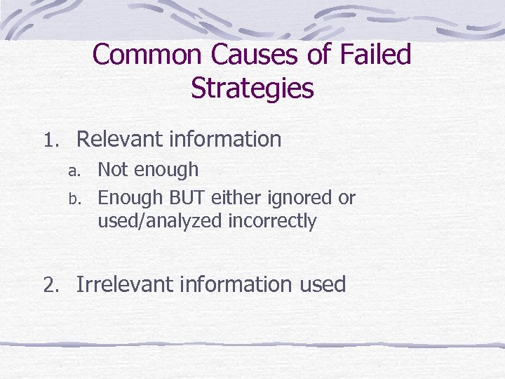 Common Causes of Failed Strategies 1. Relevant information a. Not enough b. Enough BUT