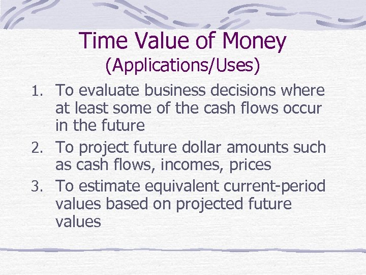 Time Value of Money (Applications/Uses) 1. To evaluate business decisions where at least some