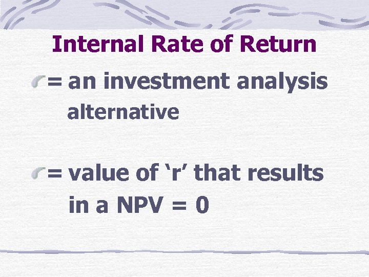 Internal Rate of Return = an investment analysis alternative = value of 'r' that