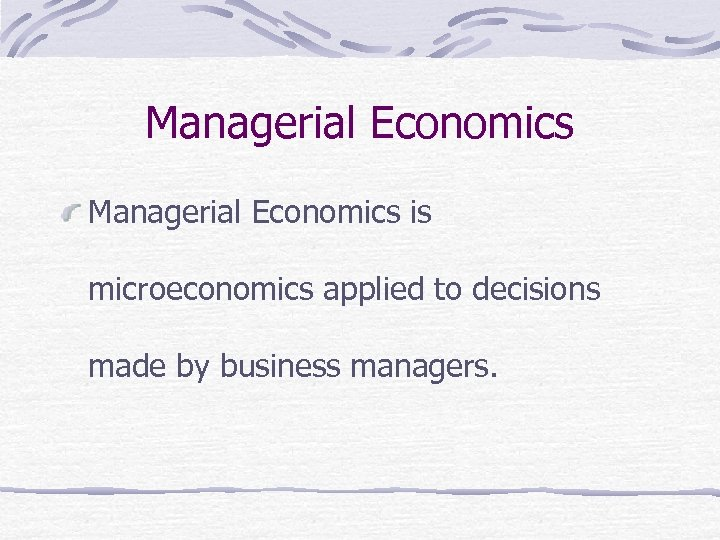 Managerial Economics is microeconomics applied to decisions made by business managers.