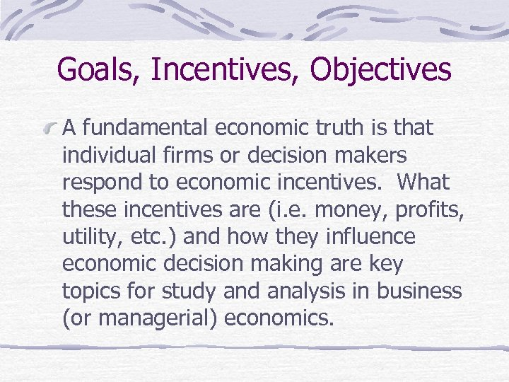 Goals, Incentives, Objectives A fundamental economic truth is that individual firms or decision makers