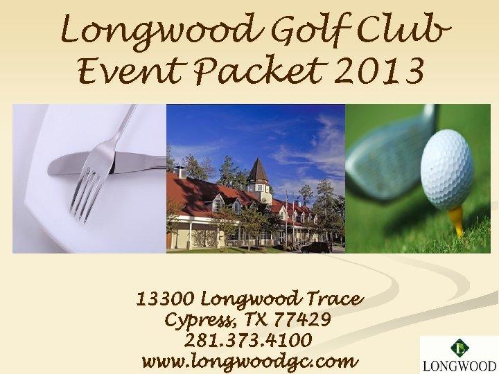 Longwood Golf Club Event Packet 2013 13300 Longwood Trace Cypress, TX 77429 281. 373.