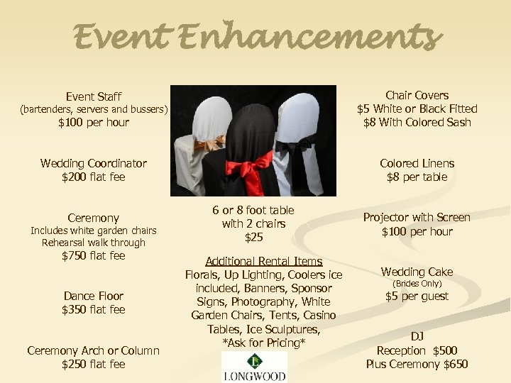 Event Enhancements (bartenders, servers and bussers) $100 per hour Chair Covers $5 White or