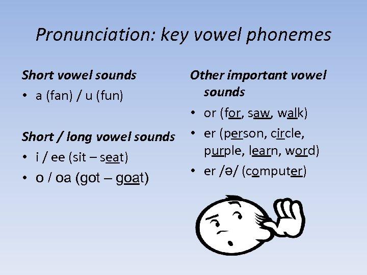 Pronunciation: key vowel phonemes Short vowel sounds • a (fan) / u (fun) Short