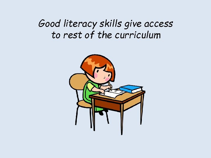 Good literacy skills give access to rest of the curriculum