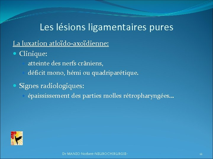 Les lésions ligamentaires pures La luxation atloïdo-axoïdienne: Clinique: atteinte des nerfs crâniens, déficit mono,
