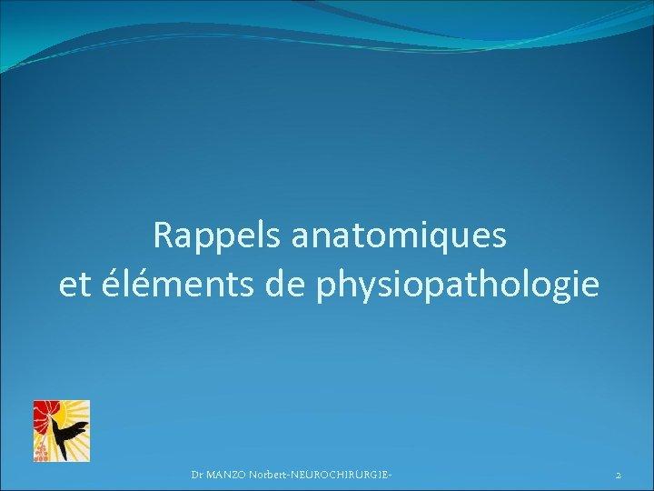Rappels anatomiques et éléments de physiopathologie Dr MANZO Norbert-NEUROCHIRURGIE- 2