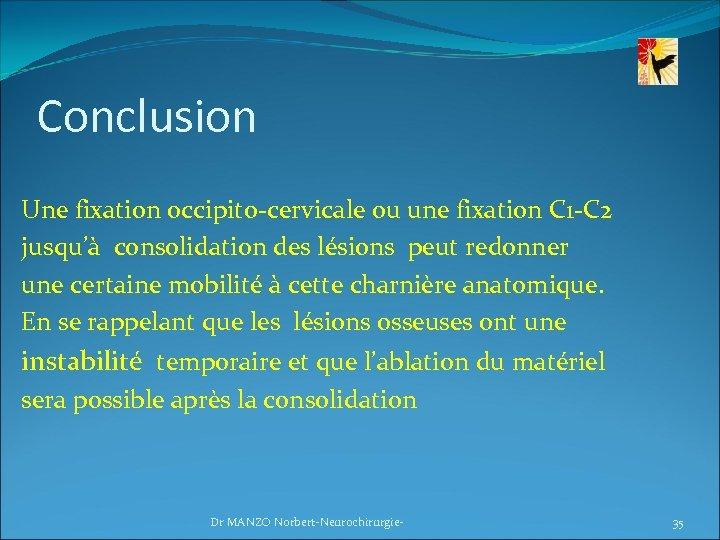 Conclusion Une fixation occipito-cervicale ou une fixation C 1 -C 2 jusqu'à consolidation des