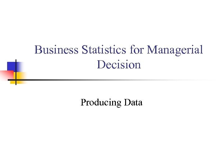 Business Statistics for Managerial Decision Producing Data