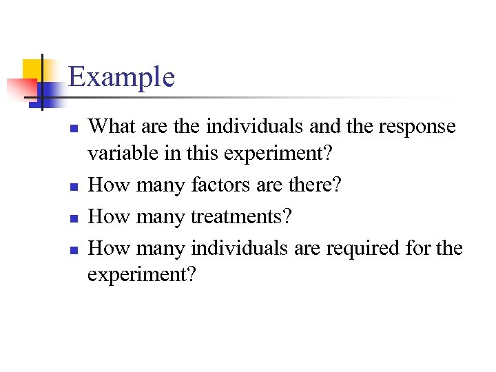 Example n n What are the individuals and the response variable in this experiment?