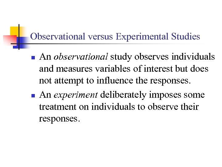 Observational versus Experimental Studies n n An observational study observes individuals and measures variables