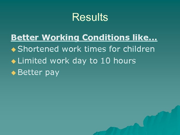 Results Better Working Conditions like. . . u Shortened work times for children u