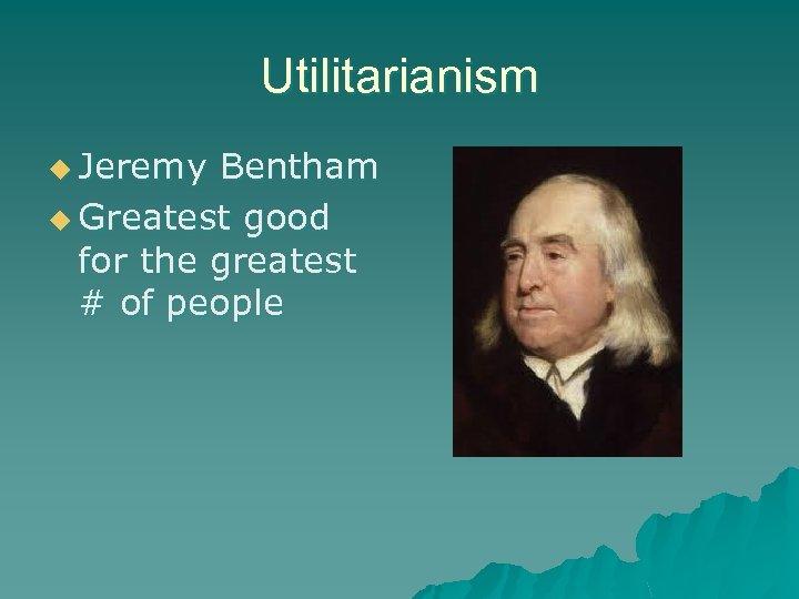 Utilitarianism u Jeremy Bentham u Greatest good for the greatest # of people