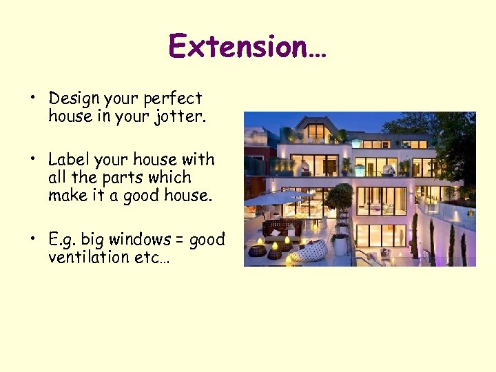 Extension… • Design your perfect house in your jotter. • Label your house with