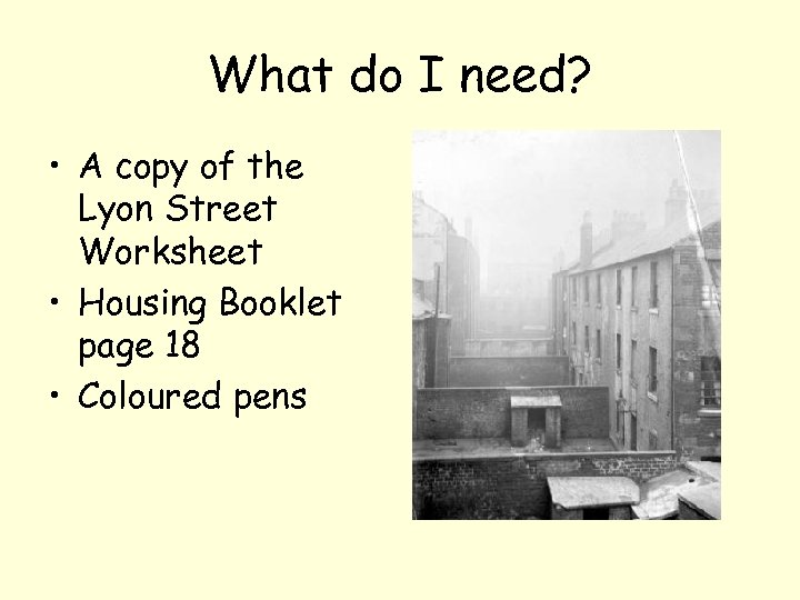 What do I need? • A copy of the Lyon Street Worksheet • Housing