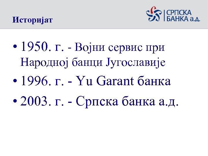Историјат • 1950. г. - Војни сервис при Народној банци Југославије • 1996. г.