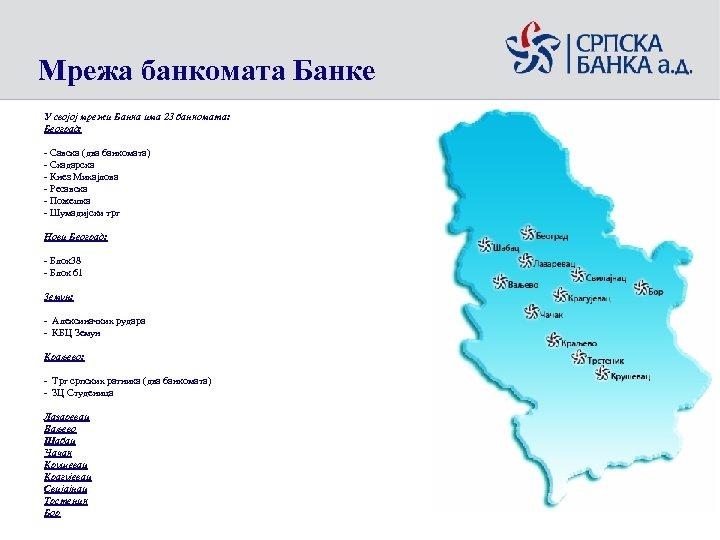 Мрежа банкомата Банке У својој мрежи Банка има 23 банкоматa: Београд: - Савска (два