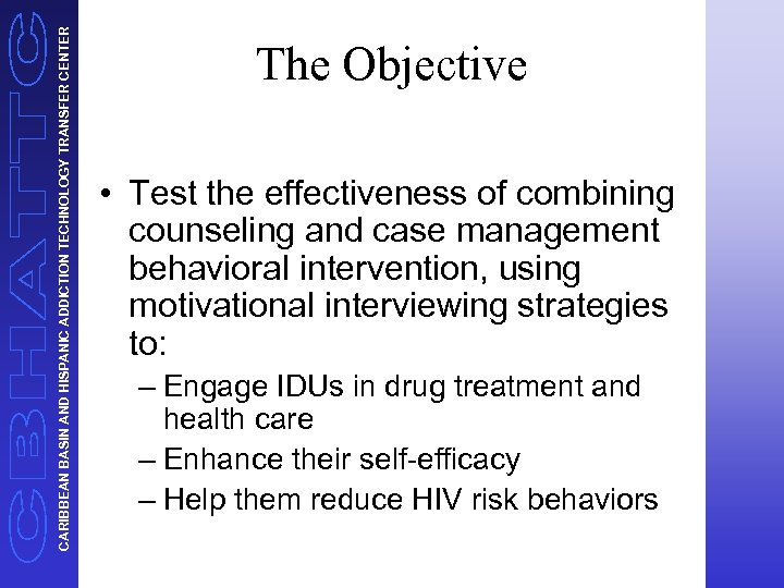 CARIBBEAN BASIN AND HISPANIC ADDICTION TECHNOLOGY TRANSFER CENTER The Objective • Test the effectiveness