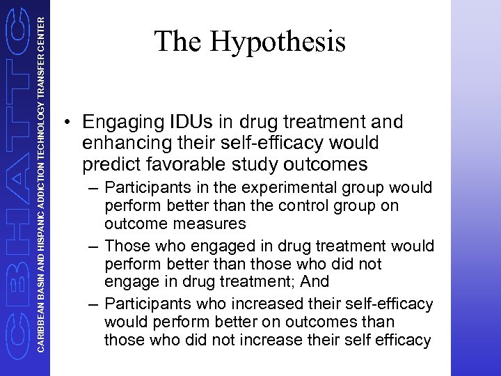 CARIBBEAN BASIN AND HISPANIC ADDICTION TECHNOLOGY TRANSFER CENTER The Hypothesis • Engaging IDUs in