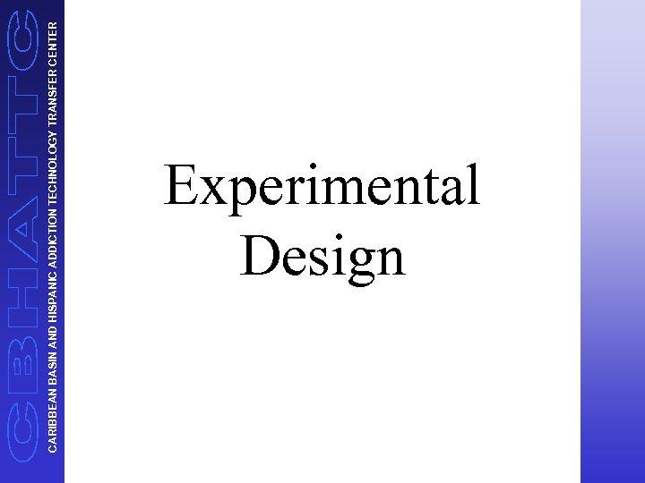 CARIBBEAN BASIN AND HISPANIC ADDICTION TECHNOLOGY TRANSFER CENTER Experimental Design