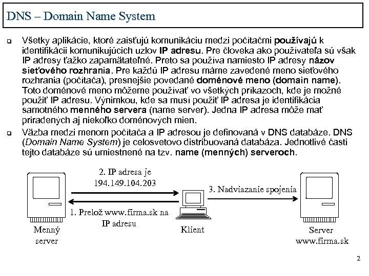 DNS – Domain Name System q q Všetky aplikácie, ktoré zaisťujú komunikáciu medzi počítačmi