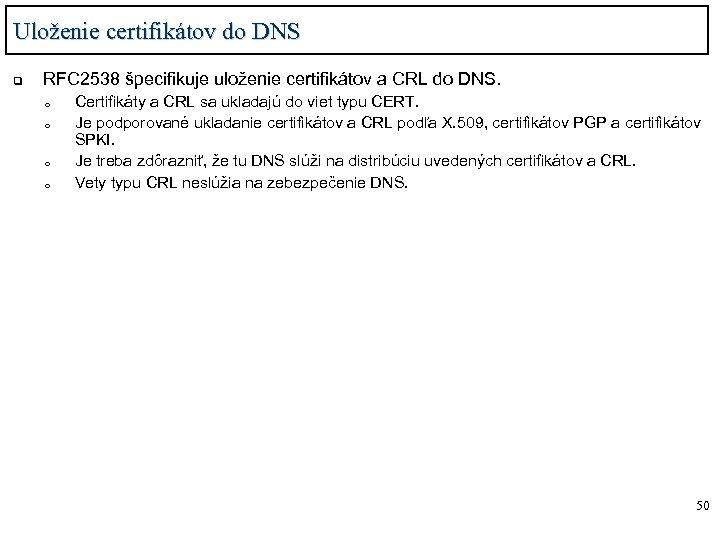 Uloženie certifikátov do DNS q RFC 2538 špecifikuje uloženie certifikátov a CRL do DNS.