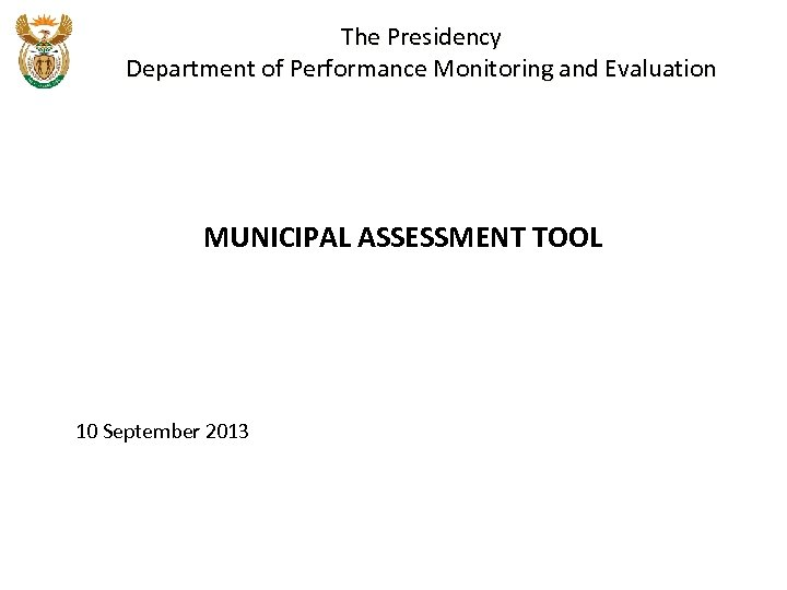 The Presidency Department of Performance Monitoring and Evaluation MUNICIPAL ASSESSMENT TOOL 10 September 2013
