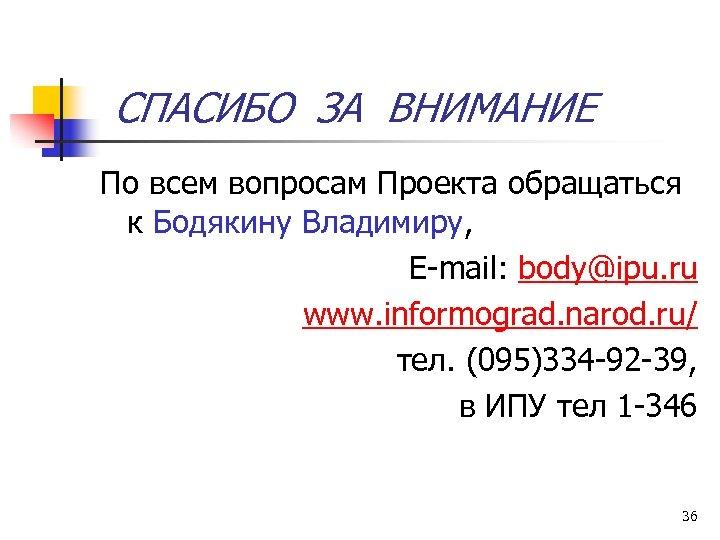 СПАСИБО ЗА ВНИМАНИЕ По всем вопросам Проекта обращаться к Бодякину Владимиру, E-mail: body@ipu. ru