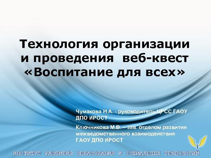 Технология организации и проведения веб-квест «Воспитание для всех» Чумакова Н. А. - руководитель ЦРСС