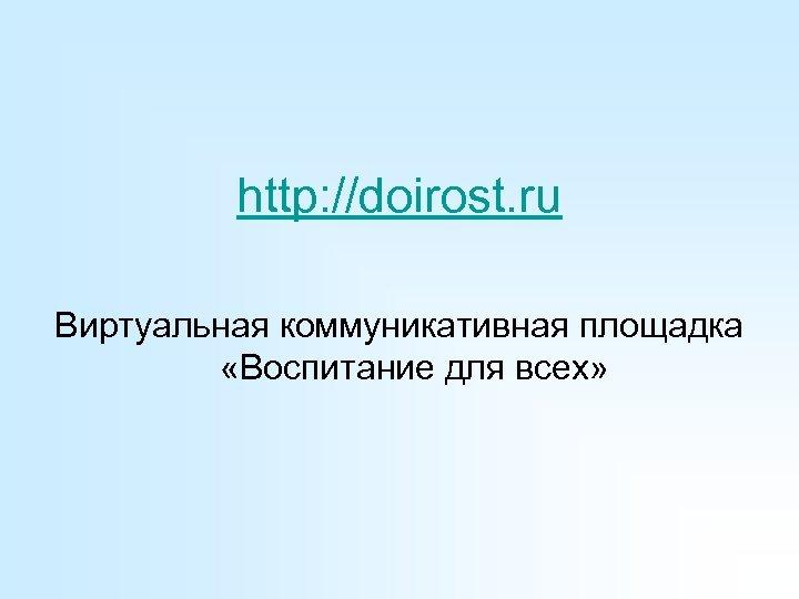 http: //doirost. ru Виртуальная коммуникативная площадка «Воспитание для всех»
