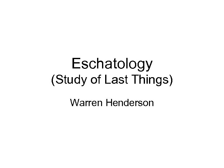 Eschatology (Study of Last Things) Warren Henderson