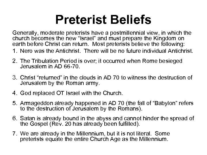 Preterist Beliefs Generally, moderate preterists have a postmillennial view, in which the church becomes