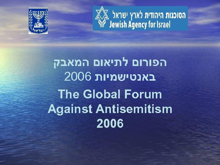 הפורום לתיאום המאבק 2006 באנטישמיות The Global Forum Against Antisemitism 2006