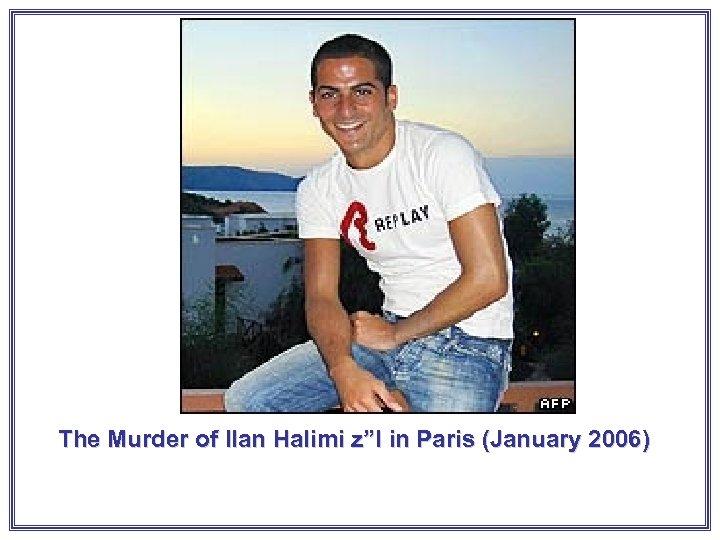 "The Murder of Ilan Halimi z""l in Paris (January 2006)"