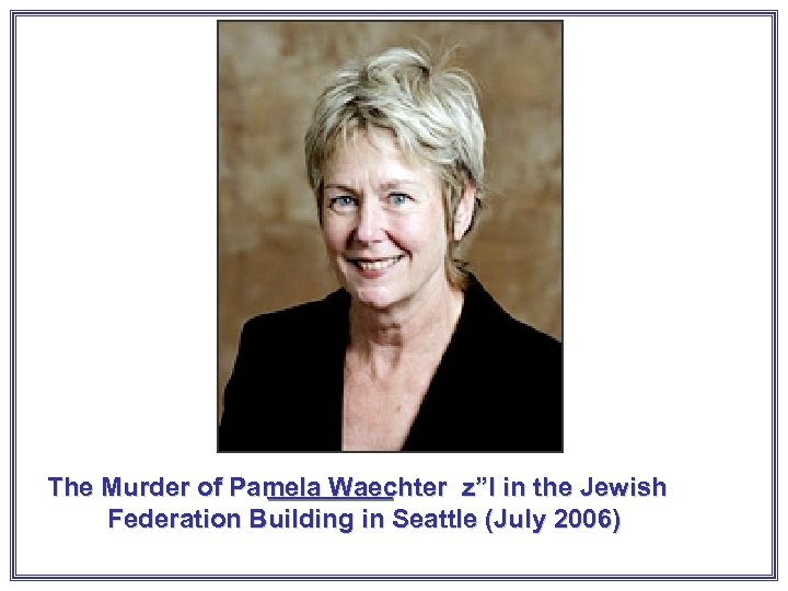 "The Murder of Pamela Waechter z""l in the Jewish Federation Building in Seattle (July"