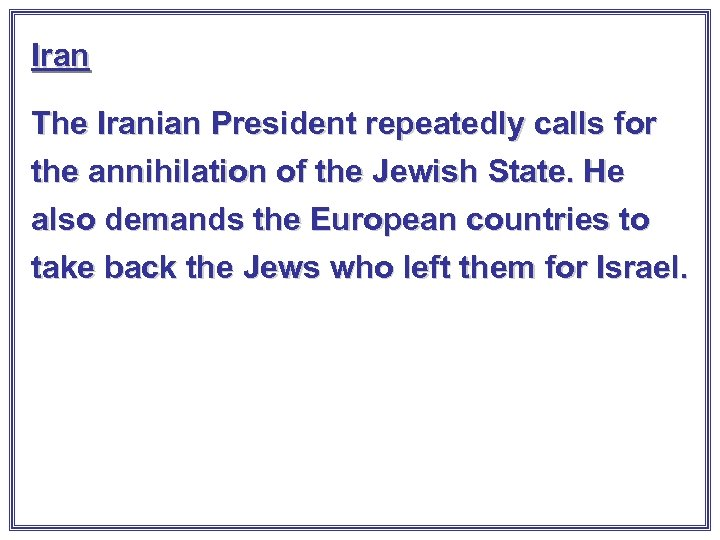 Iran The Iranian President repeatedly calls for the annihilation of the Jewish State. He