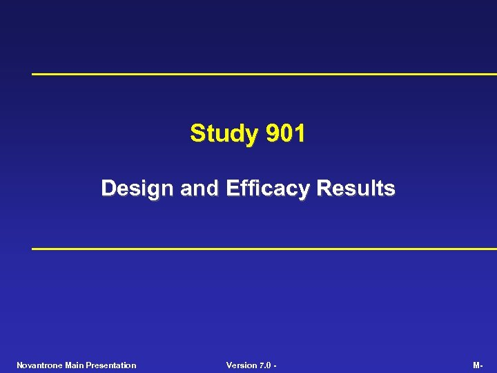 Study 901 Design and Efficacy Results Novantrone Main Presentation Version 7. 0 - M-