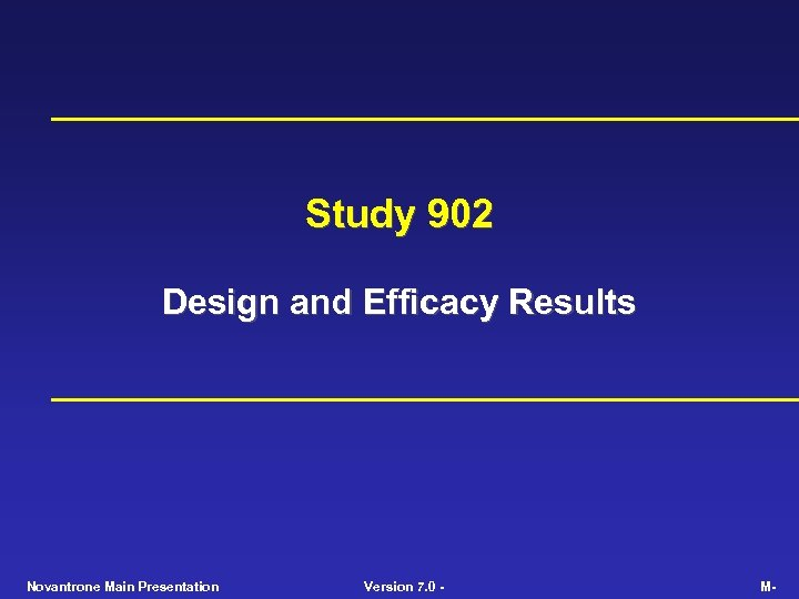 Study 902 Design and Efficacy Results Novantrone Main Presentation Version 7. 0 - M-