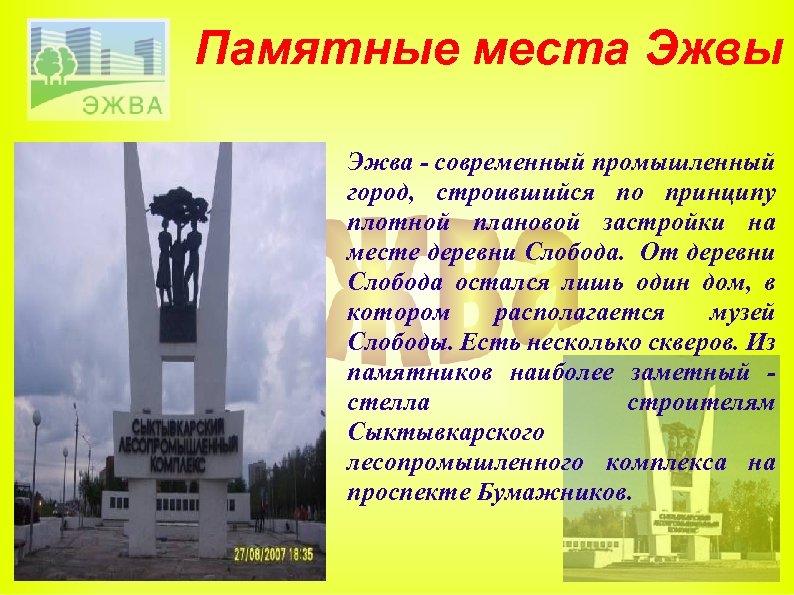 Памятные места Эжвы Эжва - современный промышленный город, строившийся по принципу плотной плановой застройки
