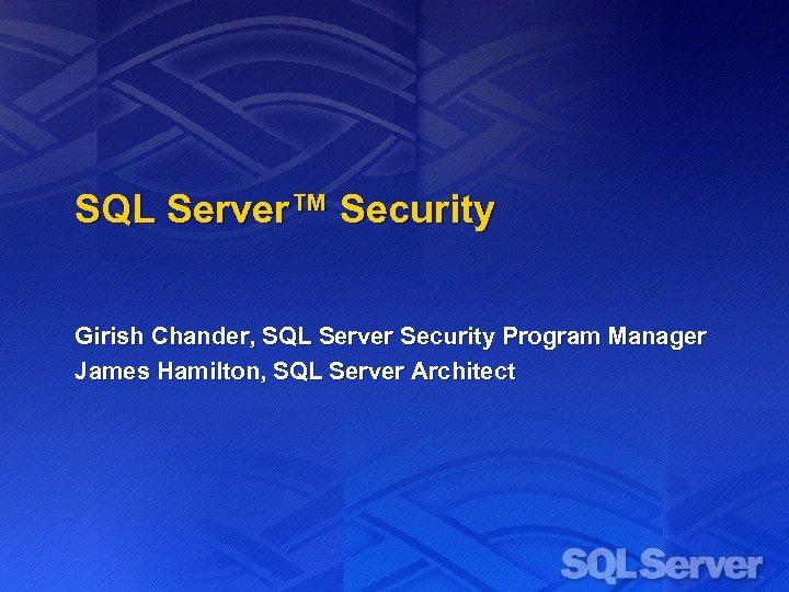 SQL Server™ Security Girish Chander, SQL Server Security Program Manager James Hamilton, SQL Server