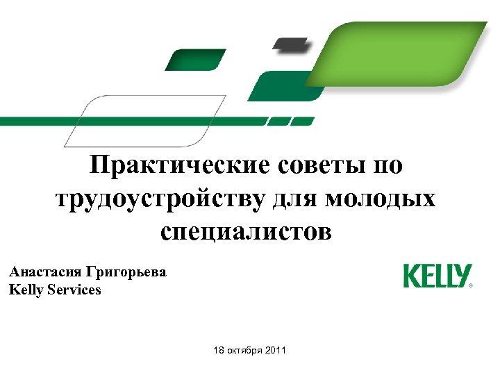 Практические советы по трудоустройству для молодых специалистов Анастасия Григорьева Kelly Services 18 октября 2011
