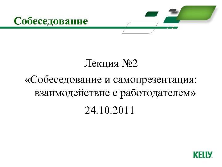 Собеседование Лекция № 2 «Собеседование и самопрезентация: взаимодействие с работодателем» 24. 10. 2011