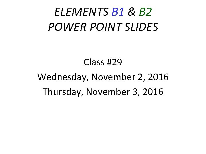 ELEMENTS B 1 & B 2 POWER POINT SLIDES Class #29 Wednesday, November 2,