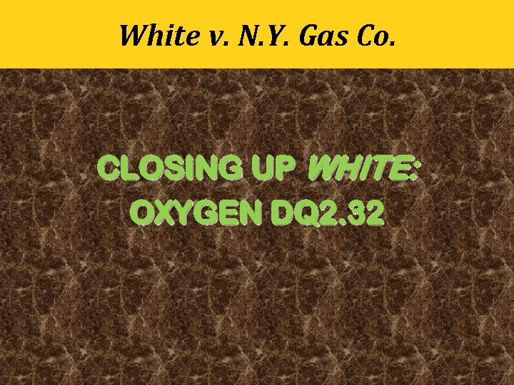 White v. N. Y. Gas Co. CLOSING UP WHITE: OXYGEN DQ 2. 32