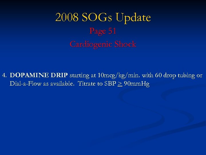 2008 SOGs Update Page 51 Cardiogenic Shock 4. DOPAMINE DRIP starting at 10 mcg/kg/min.