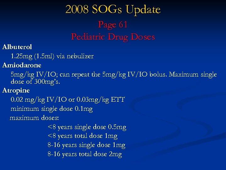 2008 SOGs Update Page 61 Pediatric Drug Doses Albuterol 1. 25 mg (1. 5
