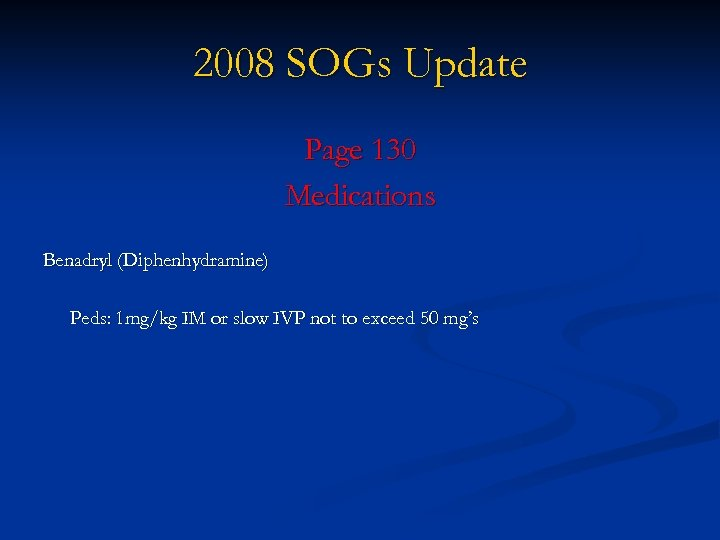 2008 SOGs Update Page 130 Medications Benadryl (Diphenhydramine) Peds: 1 mg/kg IM or slow